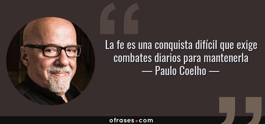 Frases de Paulo Coelho - La fe es una conquista difícil que exige combates diarios para mantenerla