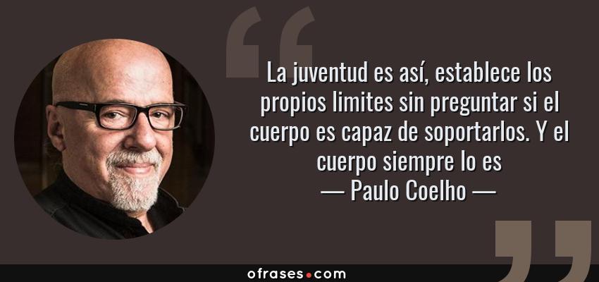 Frases de Paulo Coelho - La juventud es así, establece los propios limites sin preguntar si el cuerpo es capaz de soportarlos. Y el cuerpo siempre lo es