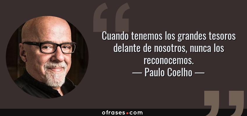 Frases de Paulo Coelho - Cuando tenemos los grandes tesoros delante de nosotros, nunca los reconocemos.