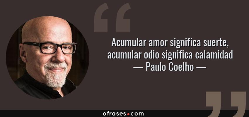 Frases de Paulo Coelho - Acumular amor significa suerte, acumular odio significa calamidad