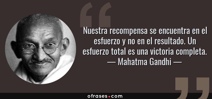 Frases de Mahatma Gandhi - Nuestra recompensa se encuentra en el esfuerzo y no en el resultado. Un esfuerzo total es una victoria completa.