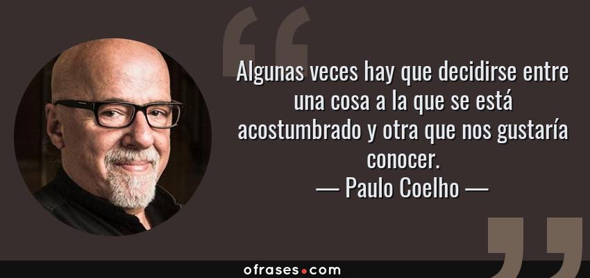 Frases de Paulo Coelho - Algunas veces hay que decidirse entre una cosa a la que se está acostumbrado y otra que nos gustaría conocer.