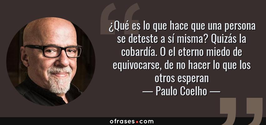 Frases de Paulo Coelho - ¿Qué es lo que hace que una persona se deteste a sí misma? Quizás la cobardía. O el eterno miedo de equivocarse, de no hacer lo que los otros esperan