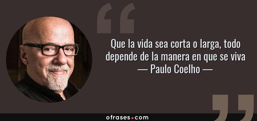 Frases de Paulo Coelho - Que la vida sea corta o larga, todo depende de la manera en que se viva