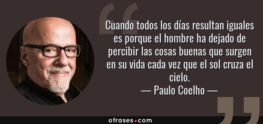 Frases de Paulo Coelho - Cuando todos los días resultan iguales es porque el hombre ha dejado de percibir las cosas buenas que surgen en su vida cada vez que el sol cruza el cielo.
