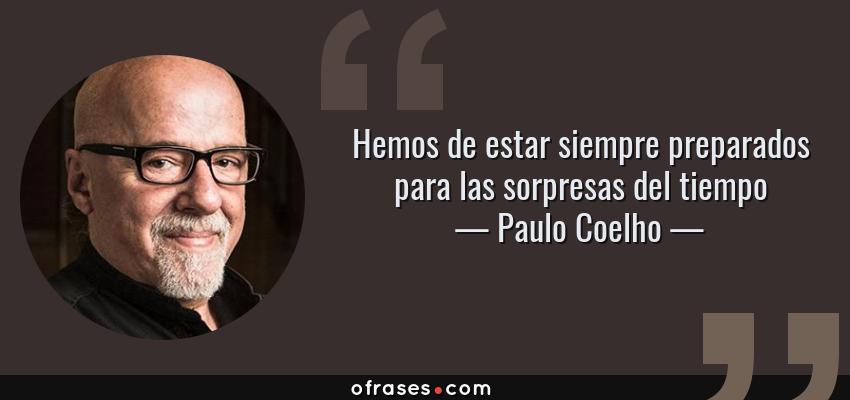 Frases de Paulo Coelho - Hemos de estar siempre preparados para las sorpresas del tiempo