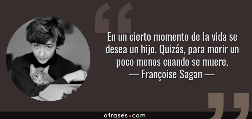 Frases de Françoise Sagan - En un cierto momento de la vida se desea un hijo. Quizás, para morir un poco menos cuando se muere.