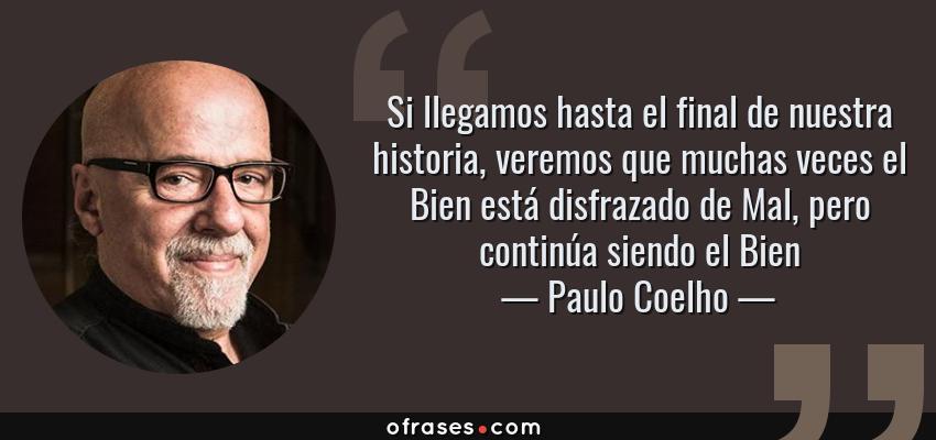Frases de Paulo Coelho - Si llegamos hasta el final de nuestra historia, veremos que muchas veces el Bien está disfrazado de Mal, pero continúa siendo el Bien