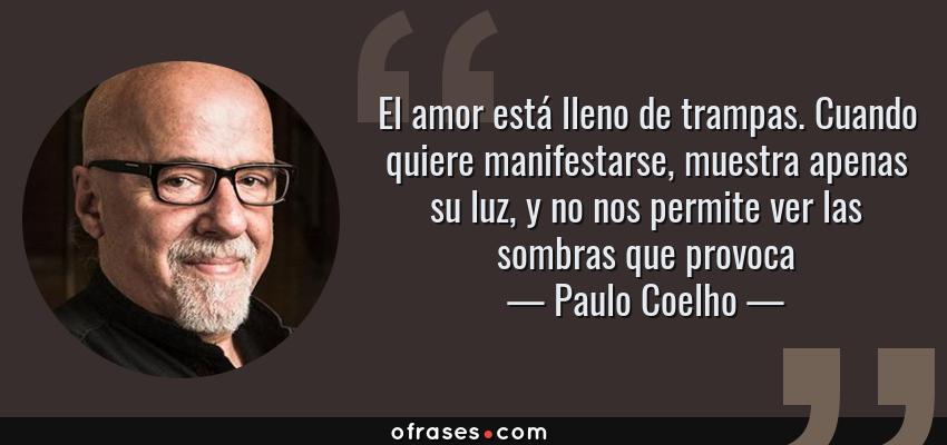 Frases de Paulo Coelho - El amor está lleno de trampas. Cuando quiere manifestarse, muestra apenas su luz, y no nos permite ver las sombras que provoca