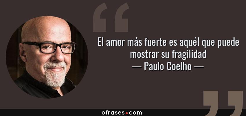 Frases de Paulo Coelho - El amor más fuerte es aquél que puede mostrar su fragilidad