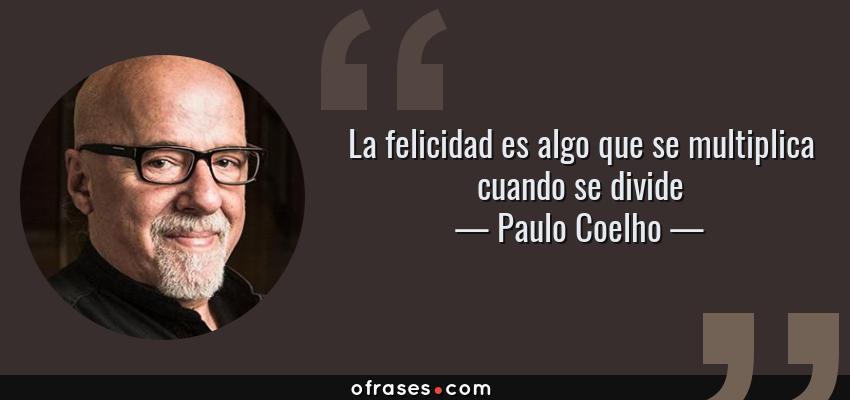 Paulo Coelho La Felicidad Es Algo Que Se Multiplica Cuando
