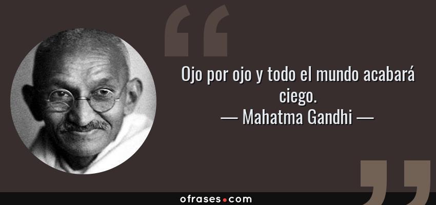 Frases de Mahatma Gandhi - Ojo por ojo y todo el mundo acabará ciego.