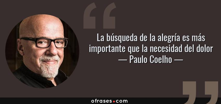 Frases de Paulo Coelho - La búsqueda de la alegría es más importante que la necesidad del dolor