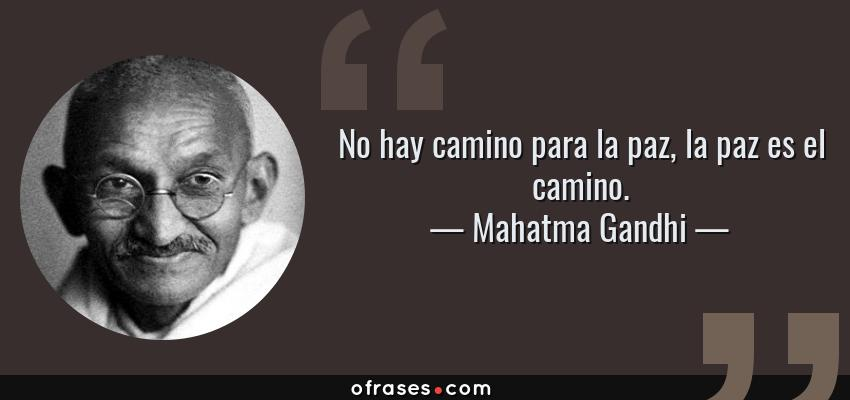 Frases de Mahatma Gandhi - No hay camino para la paz, la paz es el camino.