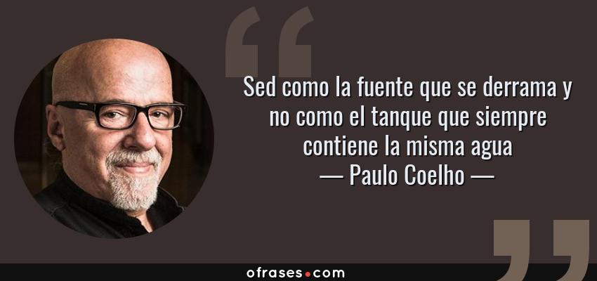 Frases de Paulo Coelho - Sed como la fuente que se derrama y no como el tanque que siempre contiene la misma agua
