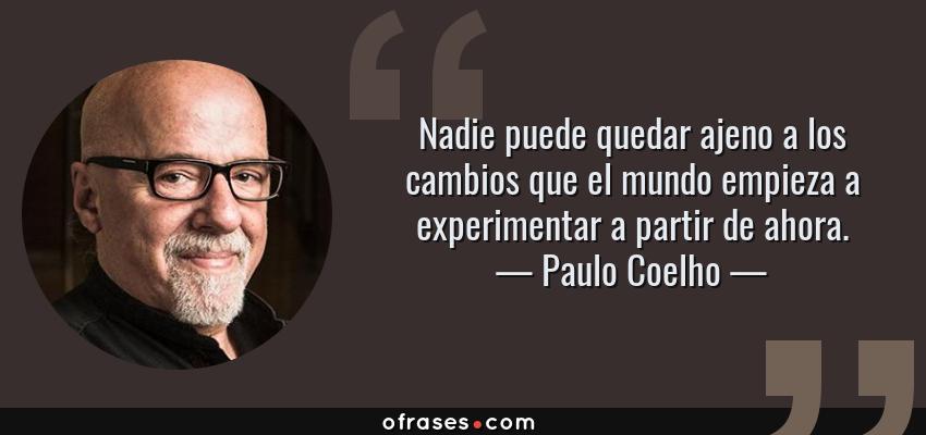 Frases de Paulo Coelho - Nadie puede quedar ajeno a los cambios que el mundo empieza a experimentar a partir de ahora.