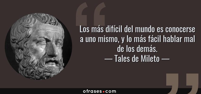 Frases de Tales de Mileto - Los más difícil del mundo es conocerse a uno mismo, y lo más fácil hablar mal de los demás.