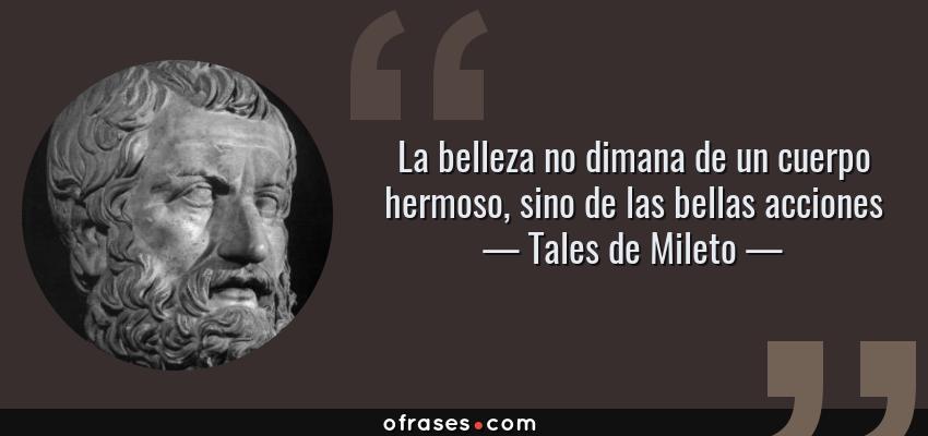 Frases de Tales de Mileto - La belleza no dimana de un cuerpo hermoso, sino de las bellas acciones