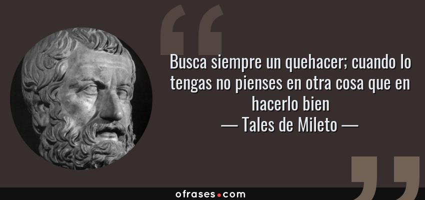 Frases de Tales de Mileto - Busca siempre un quehacer; cuando lo tengas no pienses en otra cosa que en hacerlo bien