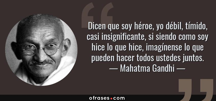 Frases de Mahatma Gandhi - Dicen que soy héroe, yo débil, tímido, casi insignificante, si siendo como soy hice lo que hice, imagínense lo que pueden hacer todos ustedes juntos.