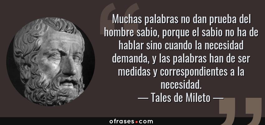 Frases de Tales de Mileto - Muchas palabras no dan prueba del hombre sabio, porque el sabio no ha de hablar sino cuando la necesidad demanda, y las palabras han de ser medidas y correspondientes a la necesidad.