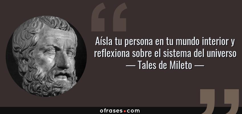 Frases de Tales de Mileto - Aísla tu persona en tu mundo interior y reflexiona sobre el sistema del universo