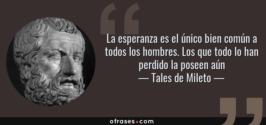 Frases de Tales de Mileto - La esperanza es el único bien común a todos los hombres. Los que todo lo han perdido la poseen aún