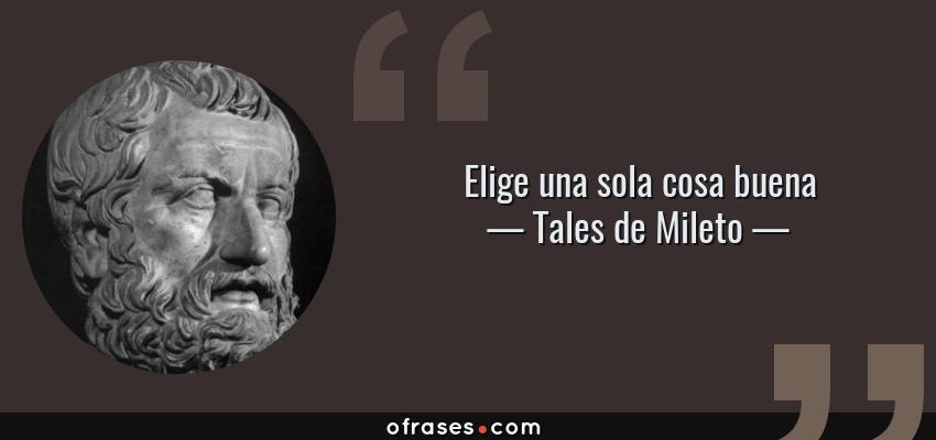 Frases de Tales de Mileto - Elige una sola cosa buena