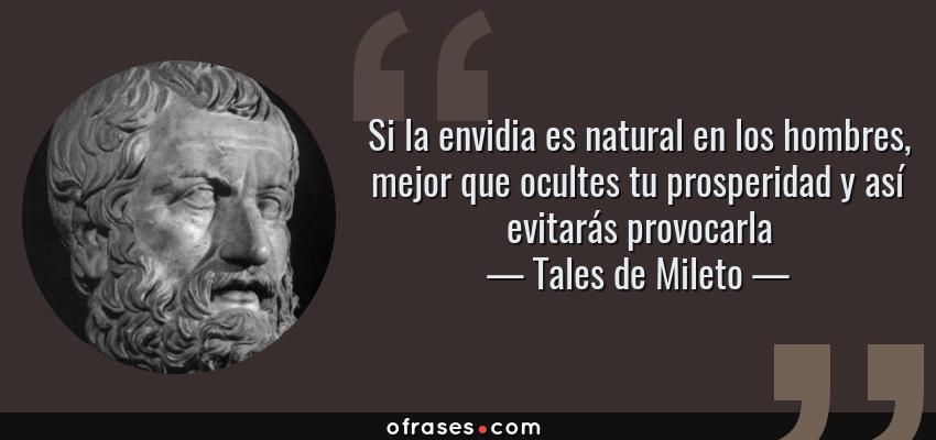 Frases de Tales de Mileto - Si la envidia es natural en los hombres, mejor que ocultes tu prosperidad y así evitarás provocarla