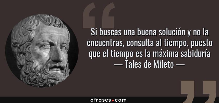 Frases de Tales de Mileto - Si buscas una buena solución y no la encuentras, consulta al tiempo, puesto que el tiempo es la máxima sabiduría