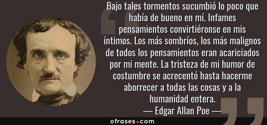 Frases de Edgar Allan Poe - Bajo tales tormentos sucumbió lo poco que había de bueno en mí. Infames pensamientos convirtiéronse en mis íntimos. Los más sombríos, los más malignos de todos los pensamientos eran acariciados por mi mente. La tristeza de mi humor de costumbre se acrecentó hasta hacerme aborrecer a todas las cosas y a la humanidad entera.