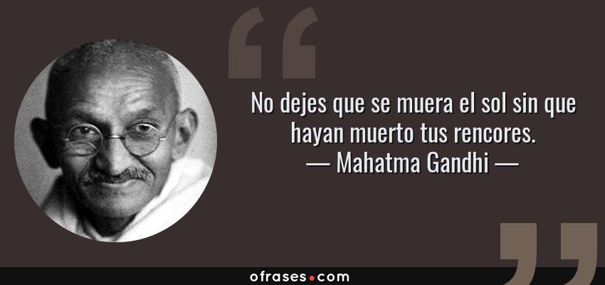 Frases de Mahatma Gandhi - No dejes que se muera el sol sin que hayan muerto tus rencores.