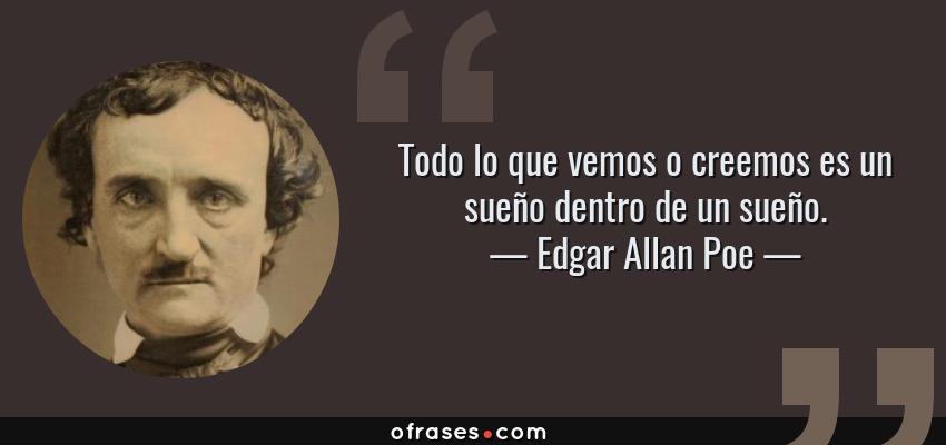 Frases de Edgar Allan Poe - Todo lo que vemos o creemos es un sueño dentro de un sueño.