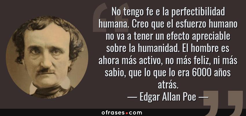 Frases de Edgar Allan Poe - No tengo fe e la perfectibilidad humana. Creo que el esfuerzo humano no va a tener un efecto apreciable sobre la humanidad. El hombre es ahora más activo, no más feliz, ni más sabio, que lo que lo era 6000 años atrás.