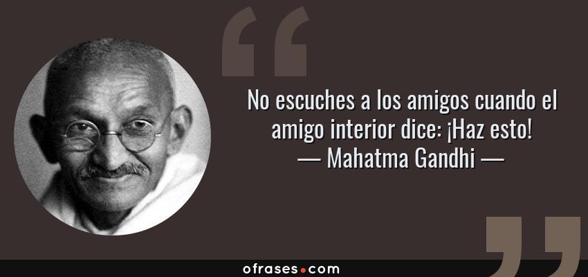 Frases de Mahatma Gandhi - No escuches a los amigos cuando el amigo interior dice: ¡Haz esto!