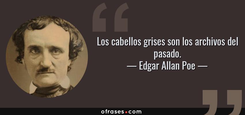 Frases de Edgar Allan Poe - Los cabellos grises son los archivos del pasado.