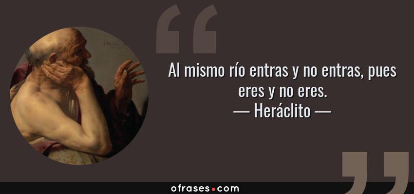 Frases de Heráclito - Al mismo río entras y no entras, pues eres y no eres.