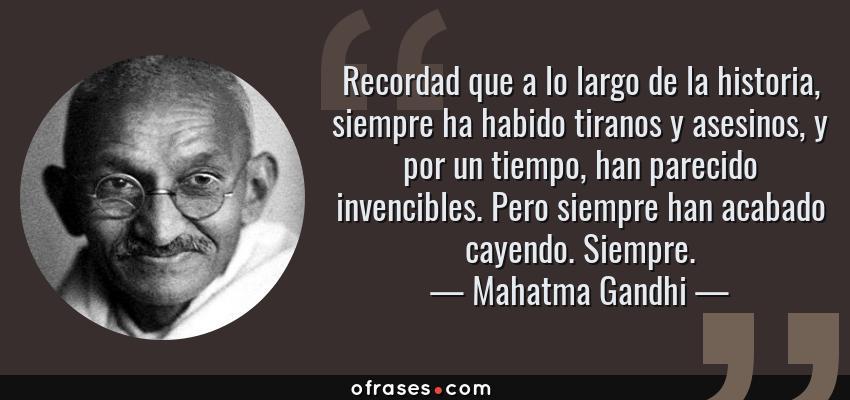 Frases de Mahatma Gandhi - Recordad que a lo largo de la historia, siempre ha habido tiranos y asesinos, y por un tiempo, han parecido invencibles. Pero siempre han acabado cayendo. Siempre.