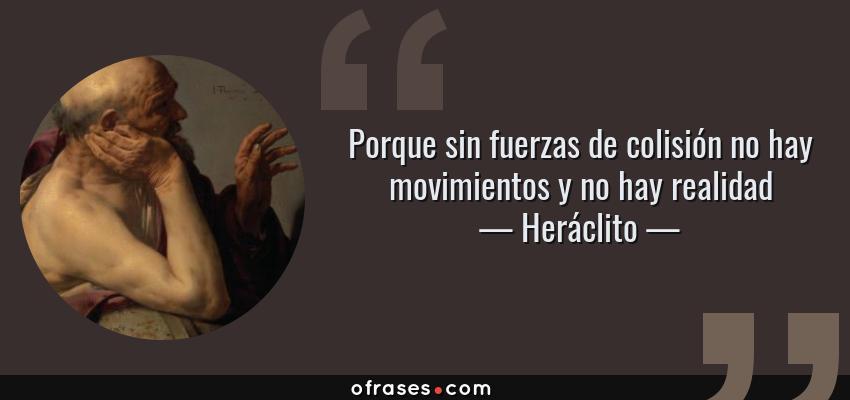 Frases de Heráclito - Porque sin fuerzas de colisión no hay movimientos y no hay realidad