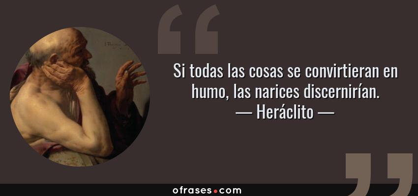 Frases de Heráclito - Si todas las cosas se convirtieran en humo, las narices discernirían.