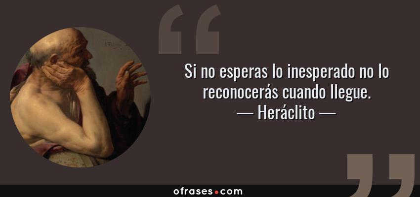 Frases de Heráclito - Si no esperas lo inesperado no lo reconocerás cuando llegue.