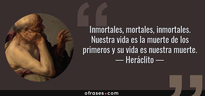 Frases de Heráclito - Inmortales, mortales, inmortales. Nuestra vida es la muerte de los primeros y su vida es nuestra muerte.