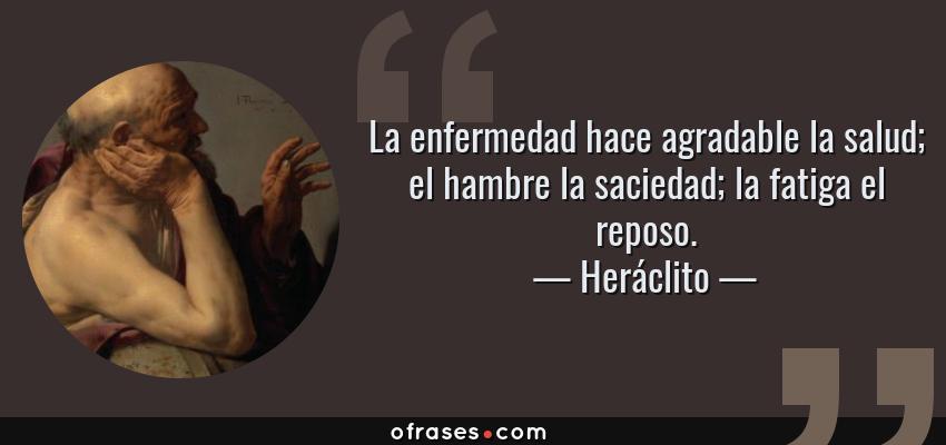 Frases de Heráclito - La enfermedad hace agradable la salud; el hambre la saciedad; la fatiga el reposo.
