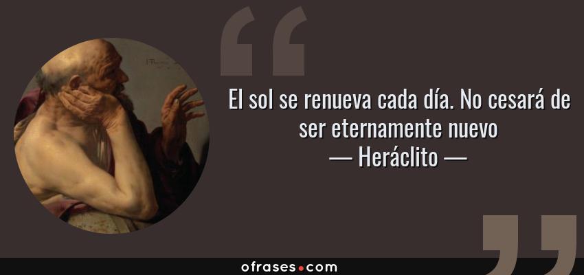 Frases de Heráclito - El sol se renueva cada día. No cesará de ser eternamente nuevo