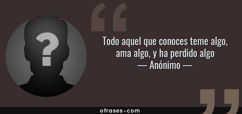 Frases de Anónimo - Todo aquel que conoces teme algo, ama algo, y ha perdido algo