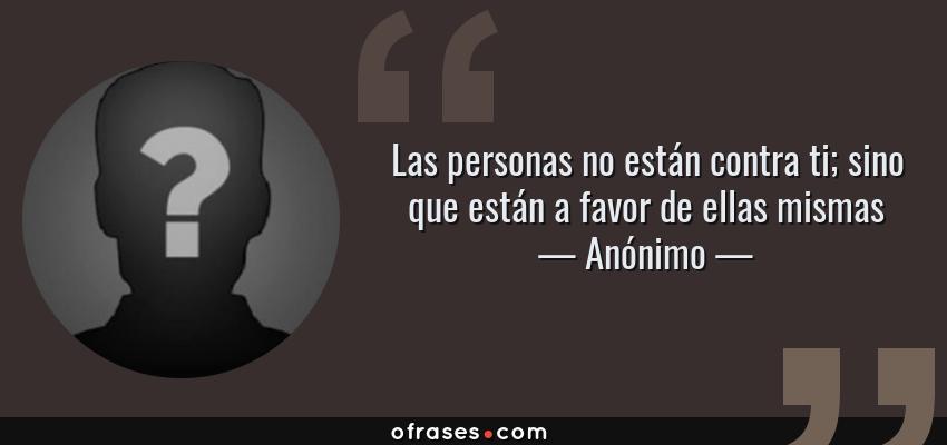Frases de Anónimo - Las personas no están contra ti; sino que están a favor de ellas mismas