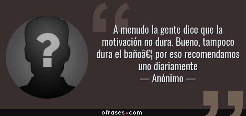 Frases de Anónimo - A menudo la gente dice que la motivación no dura. Bueno, tampoco dura el baño… por eso recomendamos uno diariamente