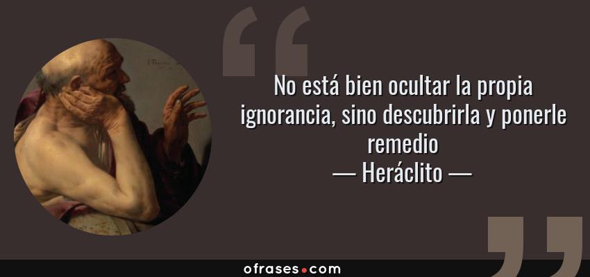 Frases de Heráclito - No está bien ocultar la propia ignorancia, sino descubrirla y ponerle remedio