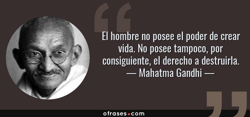 Frases de Mahatma Gandhi - El hombre no posee el poder de crear vida. No posee tampoco, por consiguiente, el derecho a destruirla.