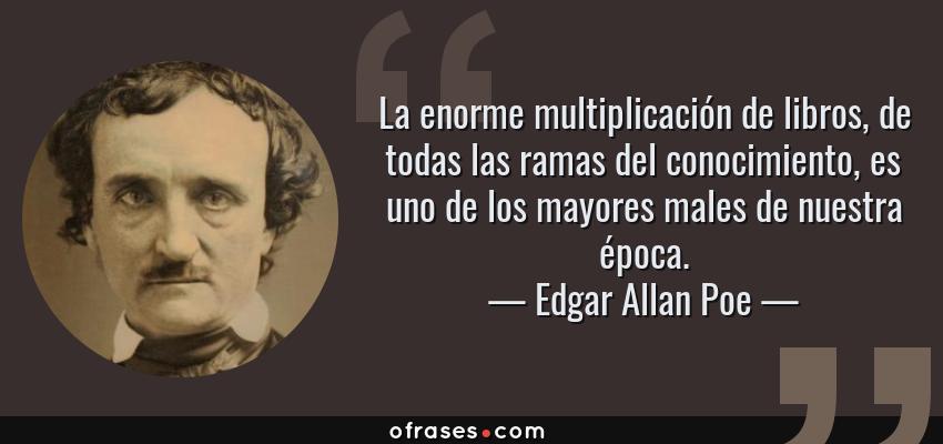 Frases de Edgar Allan Poe - La enorme multiplicación de libros, de todas las ramas del conocimiento, es uno de los mayores males de nuestra época.